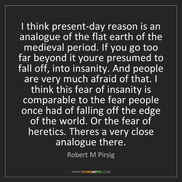 Robert M Pirsig: I think present-day reason is an analogue of the flat...