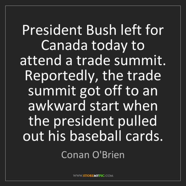 Conan O'Brien: President Bush left for Canada today to attend a trade...