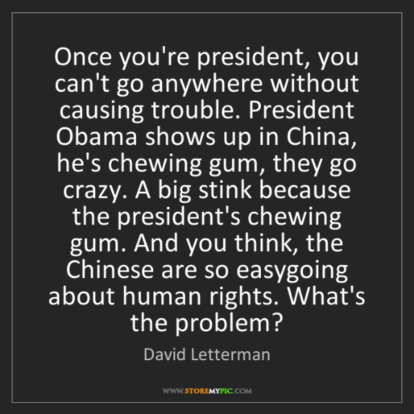 David Letterman: Once you're president, you can't go anywhere without...
