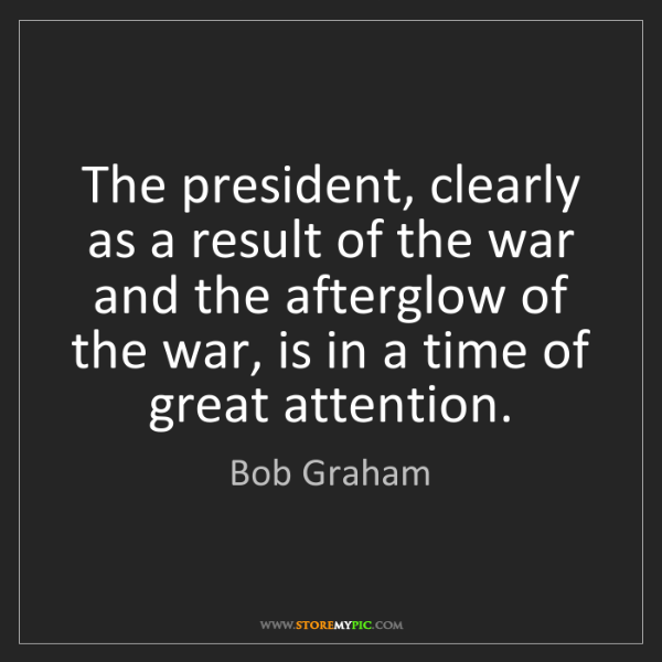 Bob Graham: The president, clearly as a result of the war and the...