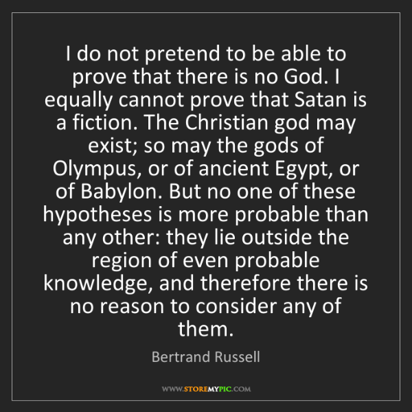 Bertrand Russell: I do not pretend to be able to prove that there is no...