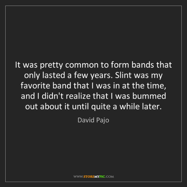 David Pajo: It was pretty common to form bands that only lasted a...