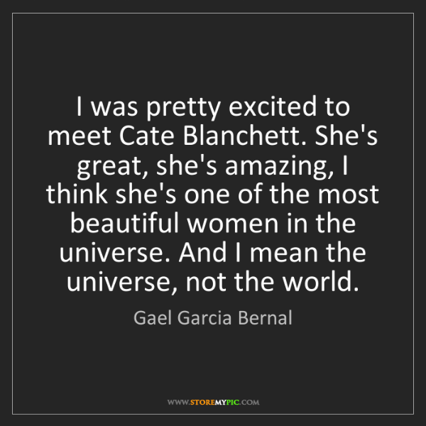Gael Garcia Bernal: I was pretty excited to meet Cate Blanchett. She's great,...