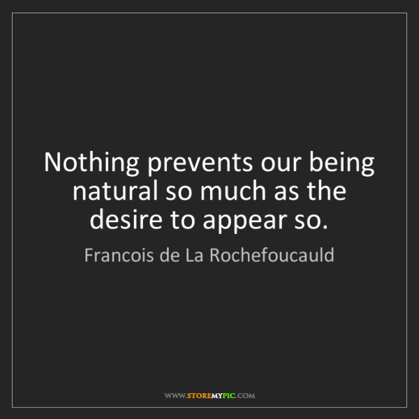 Francois de La Rochefoucauld: Nothing prevents our being natural so much as the desire...