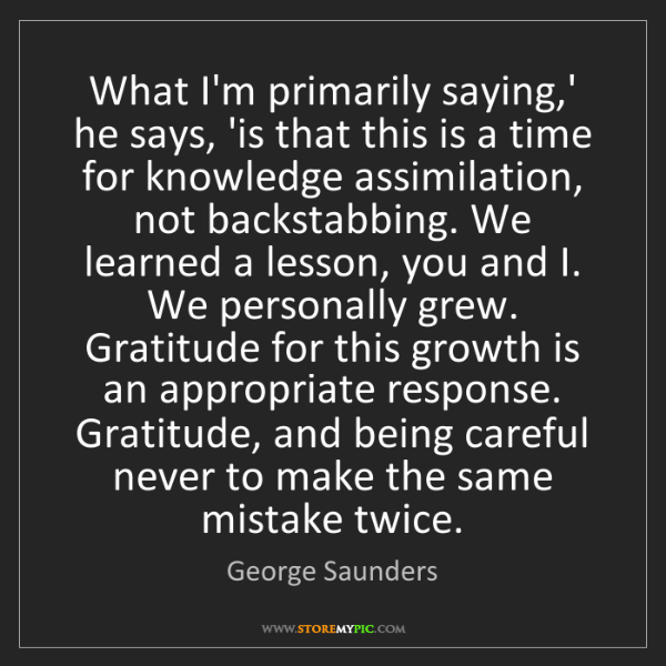 George Saunders: What I'm primarily saying,' he says, 'is that this is...