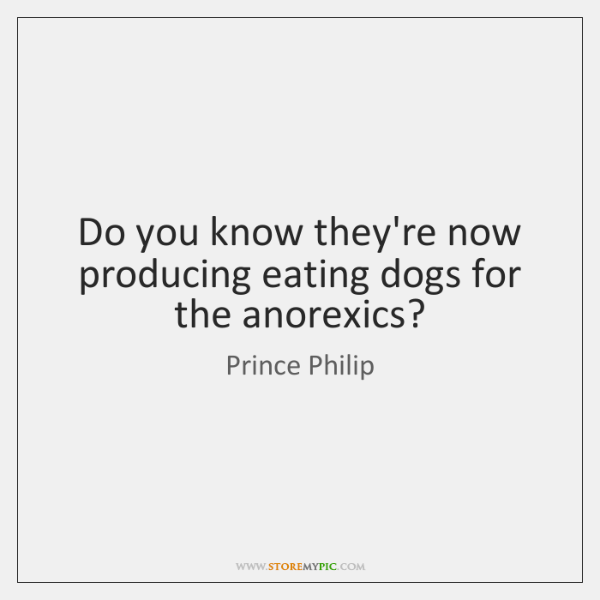 Do you know they're now producing eating dogs for the anorexics?
