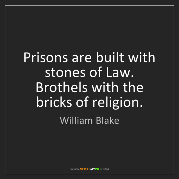 William Blake: Prisons are built with stones of Law. Brothels with the...
