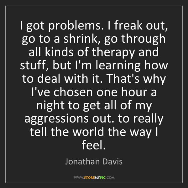 Jonathan Davis: I got problems. I freak out, go to a shrink, go through...