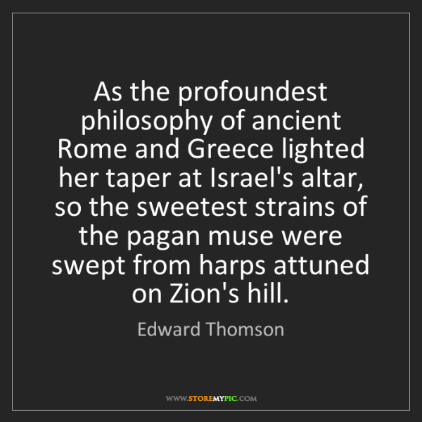Edward Thomson: As the profoundest philosophy of ancient Rome and Greece...
