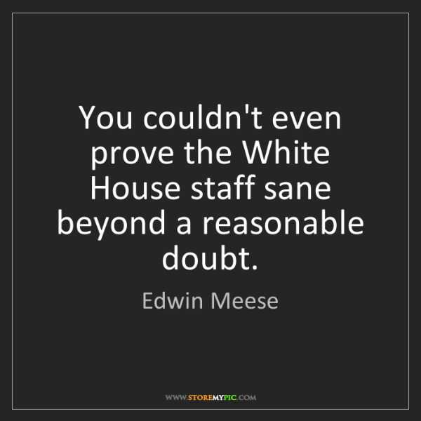 Edwin Meese: You couldn't even prove the White House staff sane beyond...