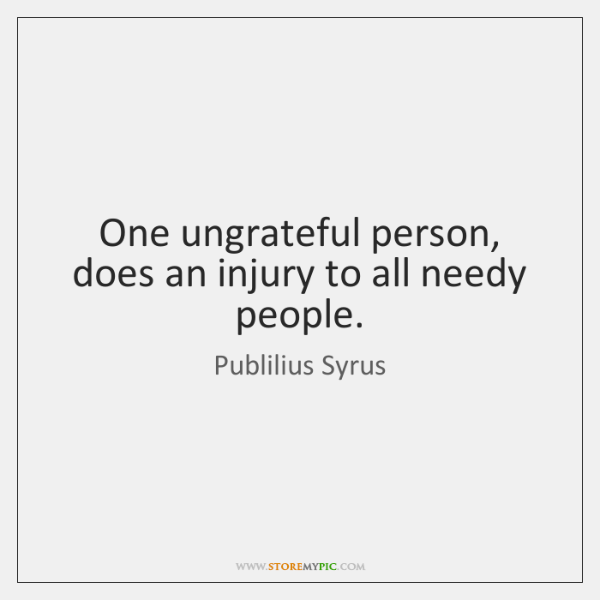 One Ungrateful Person Does An Injury To All Needy People Storemypic