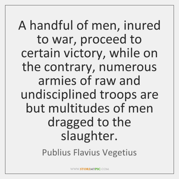 A handful of men, inured to war, proceed to certain victory, while ...