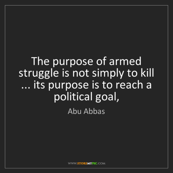 Abu Abbas: The purpose of armed struggle is not simply to kill ......