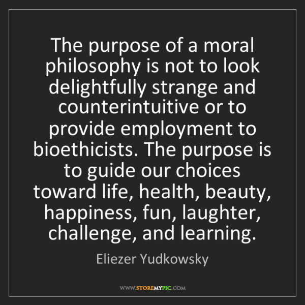 Eliezer Yudkowsky: The purpose of a moral philosophy is not to look delightfully...