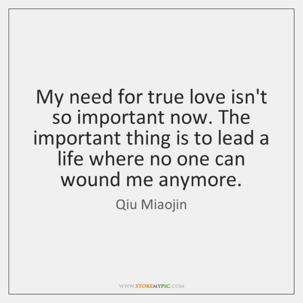 My need for true love isn't so important now. The important thing ...