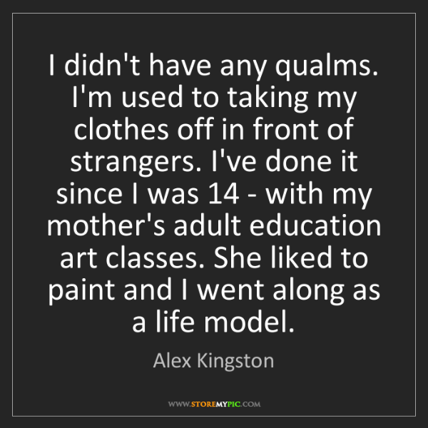 Alex Kingston: I didn't have any qualms. I'm used to taking my clothes...