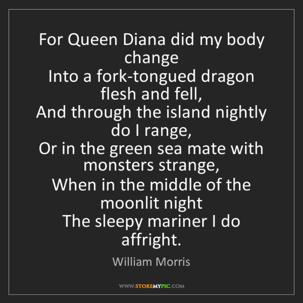 William Morris: For Queen Diana did my body change   Into a fork-tongued...