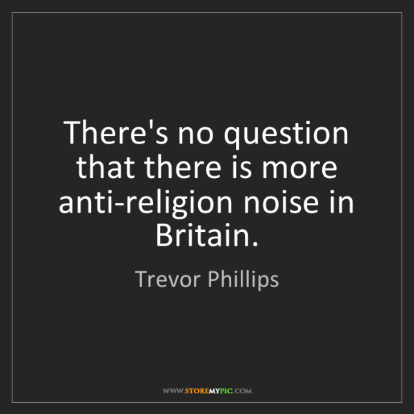 Trevor Phillips: There's no question that there is more anti-religion...