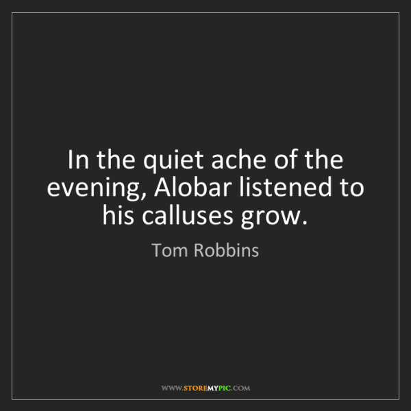 Tom Robbins: In the quiet ache of the evening, Alobar listened to...