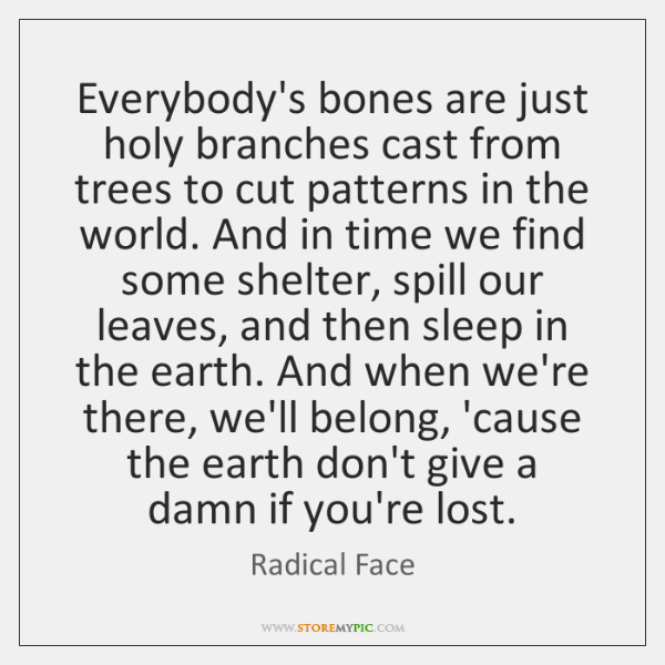 Everybody's bones are just holy branches cast from trees to cut patterns ...