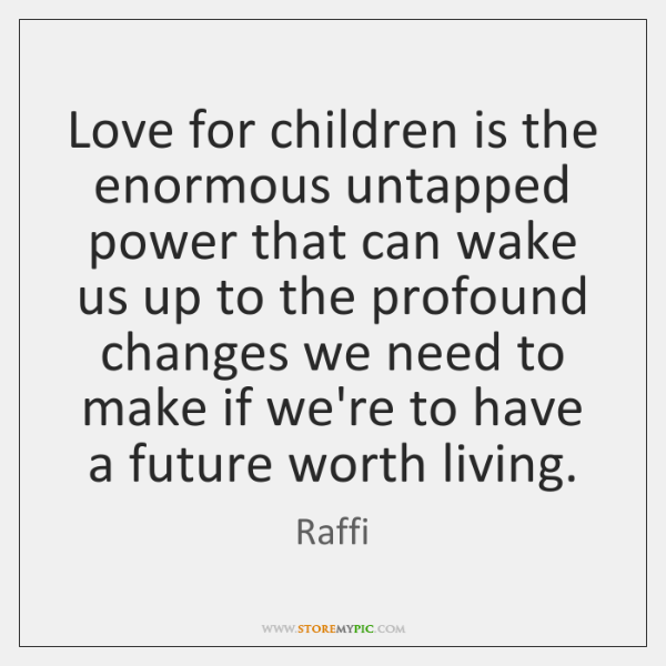 Love for children is the enormous untapped power that can wake us ...