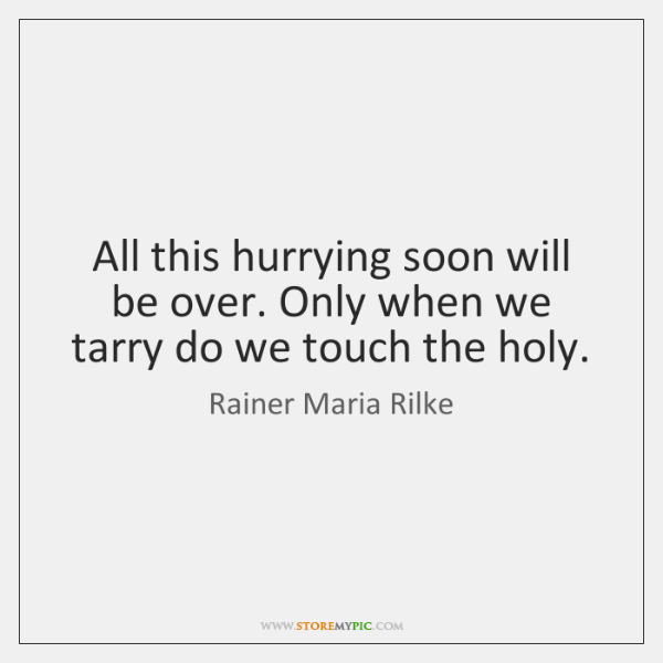 All this hurrying soon will be over. Only when we tarry do ...