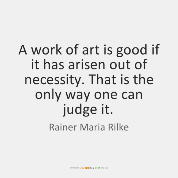 A work of art is good if it has arisen out of ...