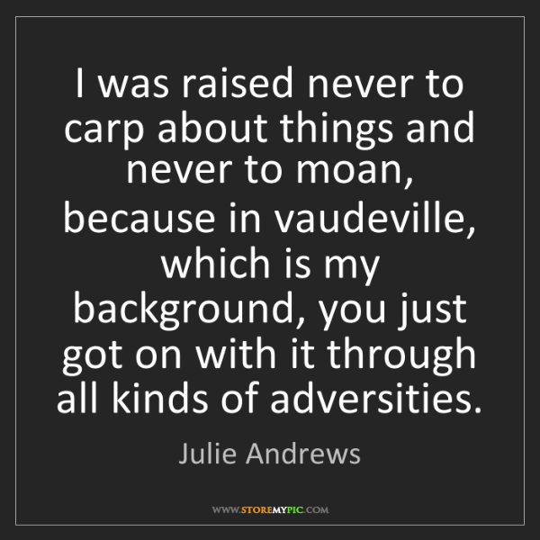 Julie Andrews: I was raised never to carp about things and never to...