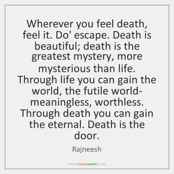 Wherever you feel death, feel it. Do' escape. Death is beautiful; death ...