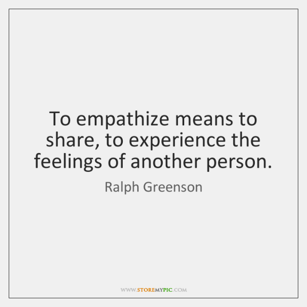 To empathize means to share, to experience the feelings of another person.