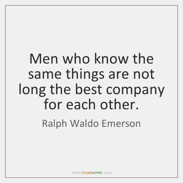 Men who know the same things are not long the best company ...