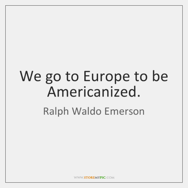 We go to Europe to be Americanized.