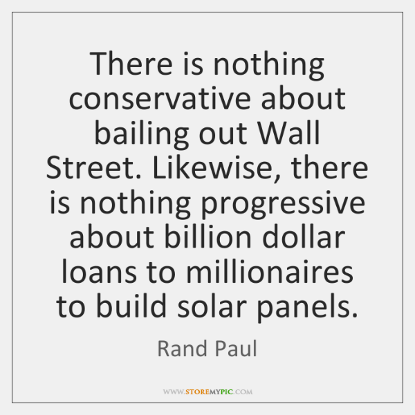 There is nothing conservative about bailing out Wall Street. Likewise, there is ...