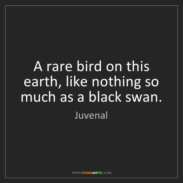 Juvenal: A rare bird on this earth, like nothing so much as a...