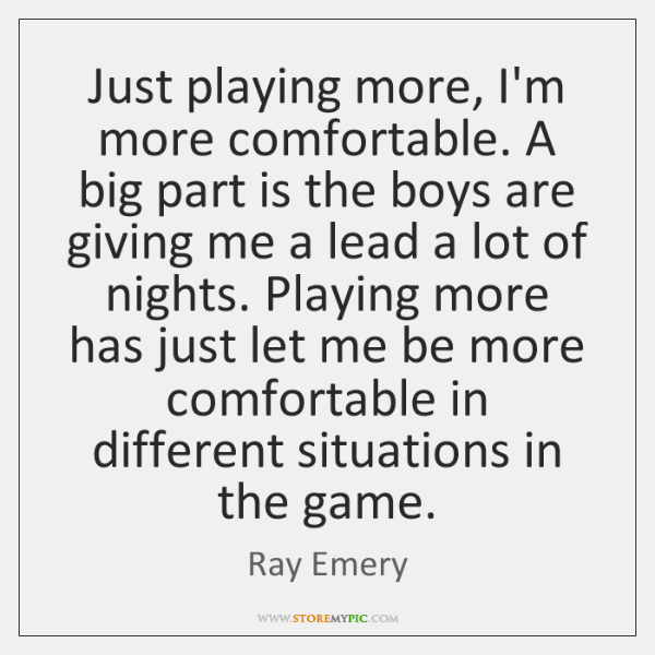 Just playing more, I'm more comfortable. A big part is the boys ...
