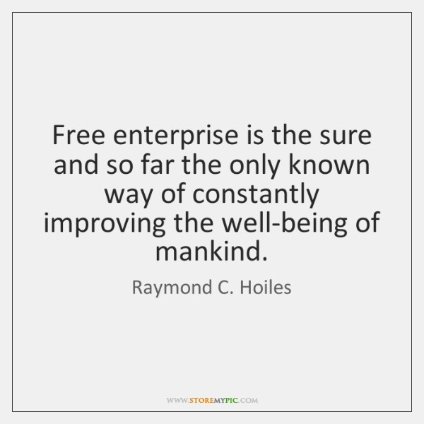 Free enterprise is the sure and so far the only known way ...