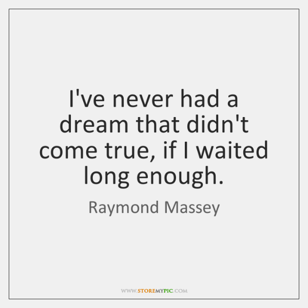 I've never had a dream that didn't come true, if I waited ...