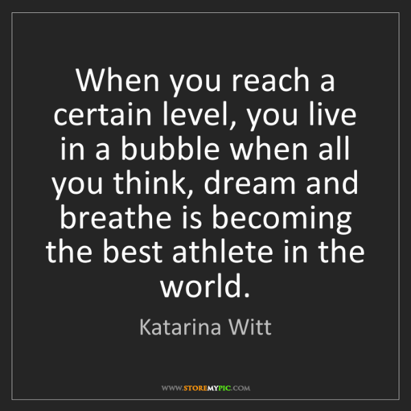 Katarina Witt: When you reach a certain level, you live in a bubble...
