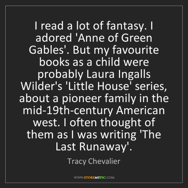 Tracy Chevalier: I read a lot of fantasy. I adored 'Anne of Green Gables'....