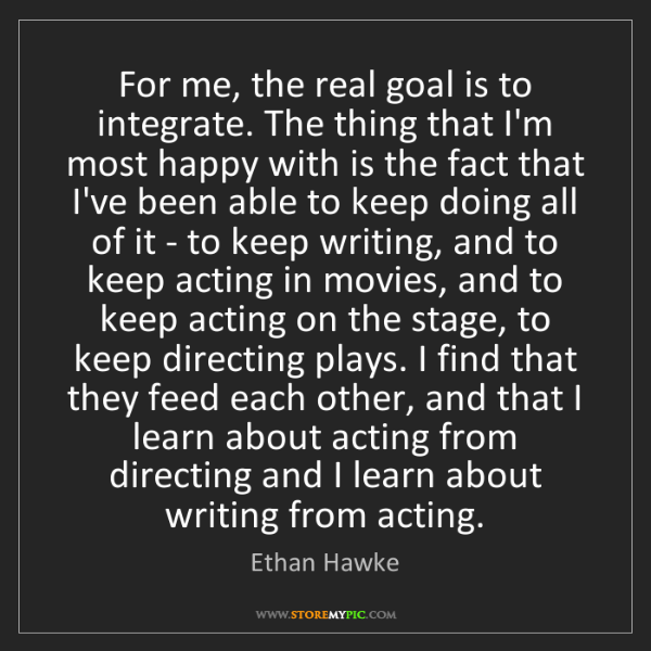 Ethan Hawke: For me, the real goal is to integrate. The thing that...