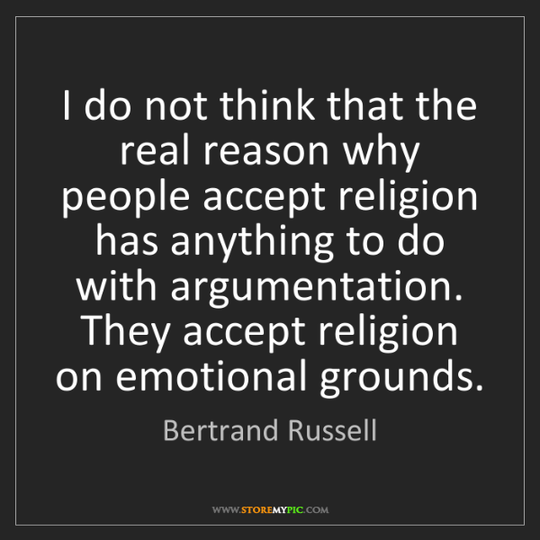 Bertrand Russell: I do not think that the real reason why people accept...