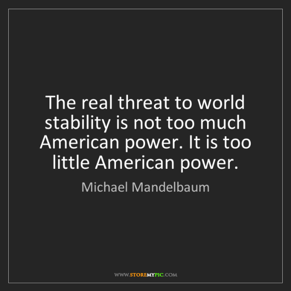 Michael Mandelbaum: The real threat to world stability is not too much American...