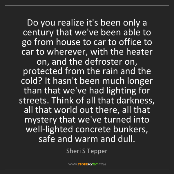 Sheri S Tepper: Do you realize it's been only a century that we've been...