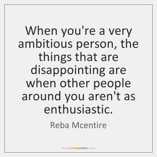 When you're a very ambitious person, the things that are disappointing are ...