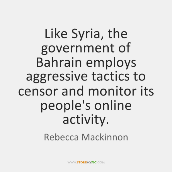 Like Syria, the government of Bahrain employs aggressive tactics to censor and ...