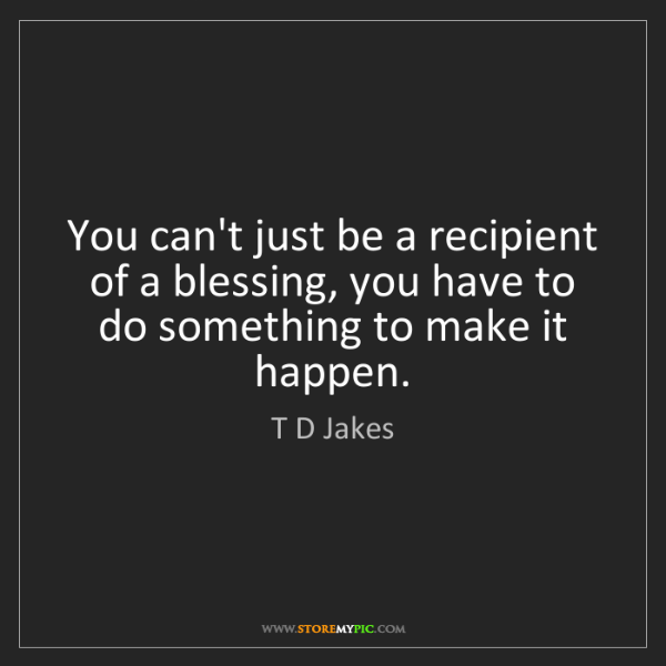 T D Jakes: You can't just be a recipient of a blessing, you have...