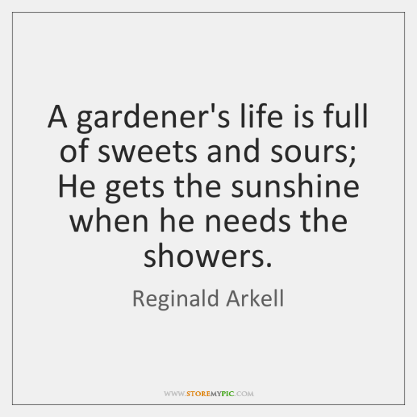 A gardener's life is full of sweets and sours; He gets the ...