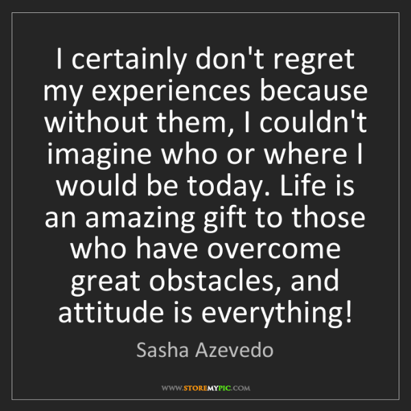 Sasha Azevedo: I certainly don't regret my experiences because without...