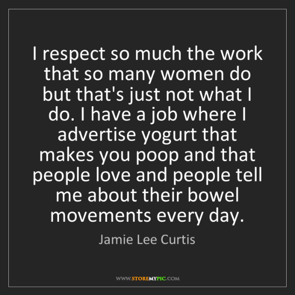 Jamie Lee Curtis: I respect so much the work that so many women do but...