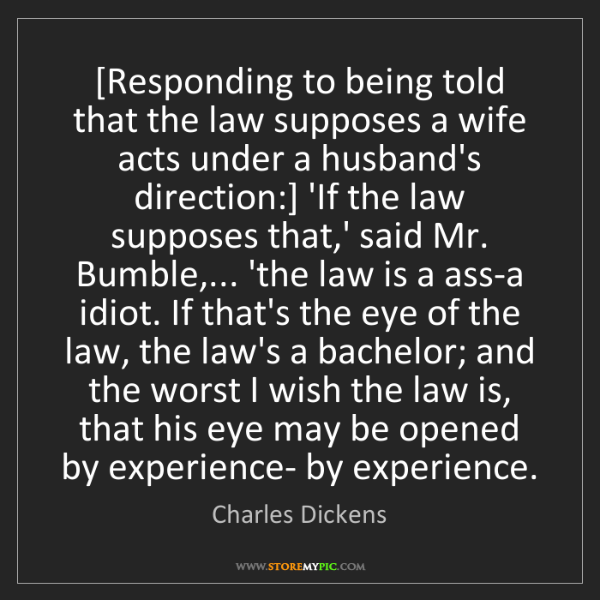 Charles Dickens: [Responding to being told that the law supposes a wife...